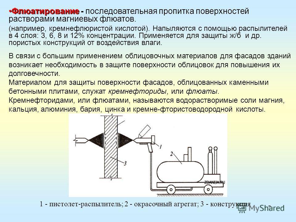 7 ФлюатированиеФлюатирование - последовательная пропитка поверхностей растворами магниевых флюатов. (например, кремнефлюристой кислотой). Напыляются с помощью распылителей в 4 слоя: 3, 6, 8 и 12% концентрации. Применяется для защиты ж/б и др. пористы