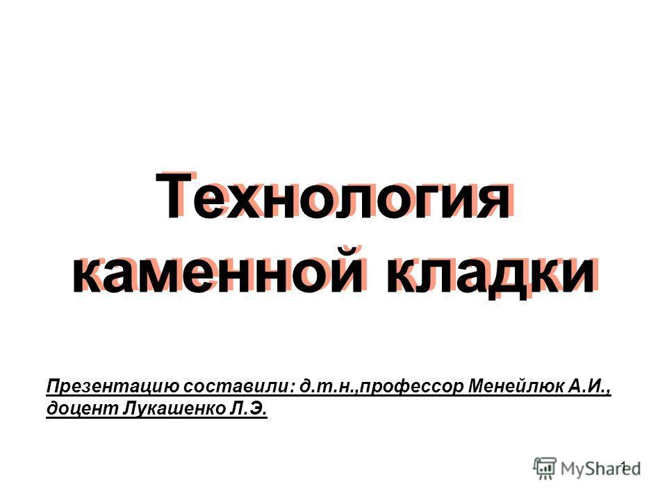 Технология каменной кладки 1 Презентацию составили: д.т.н.,профессор Менейлюк А.И., доцент Лукашенко Л.Э.