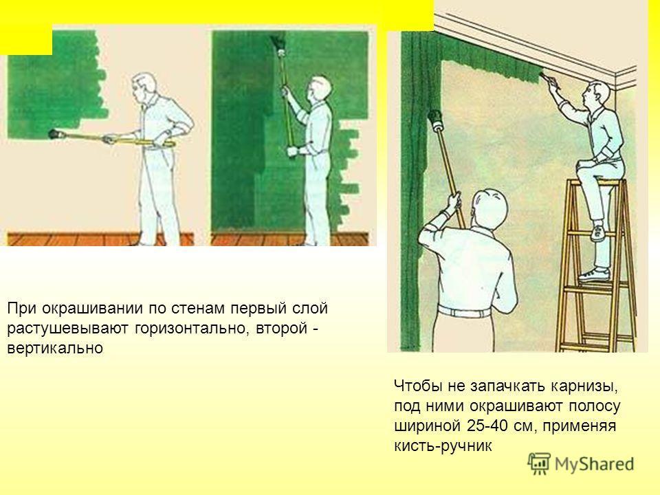 При окрашивании по стенам первый слой растушевывают горизонтально, второй - вертикально Чтобы не запачкать карнизы, под ними окрашивают полосу шириной 25-40 см, применяя кисть-ручник