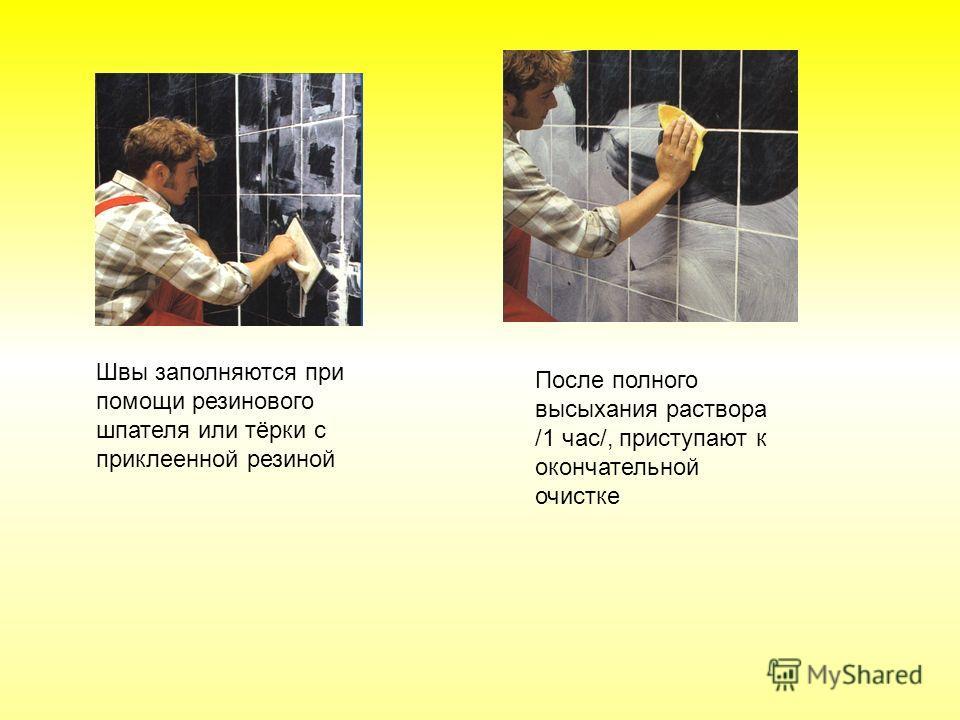 Швы заполняются при помощи резинового шпателя или тёрки с приклеенной резиной После полного высыхания раствора /1 час/, приступают к окончательной очистке