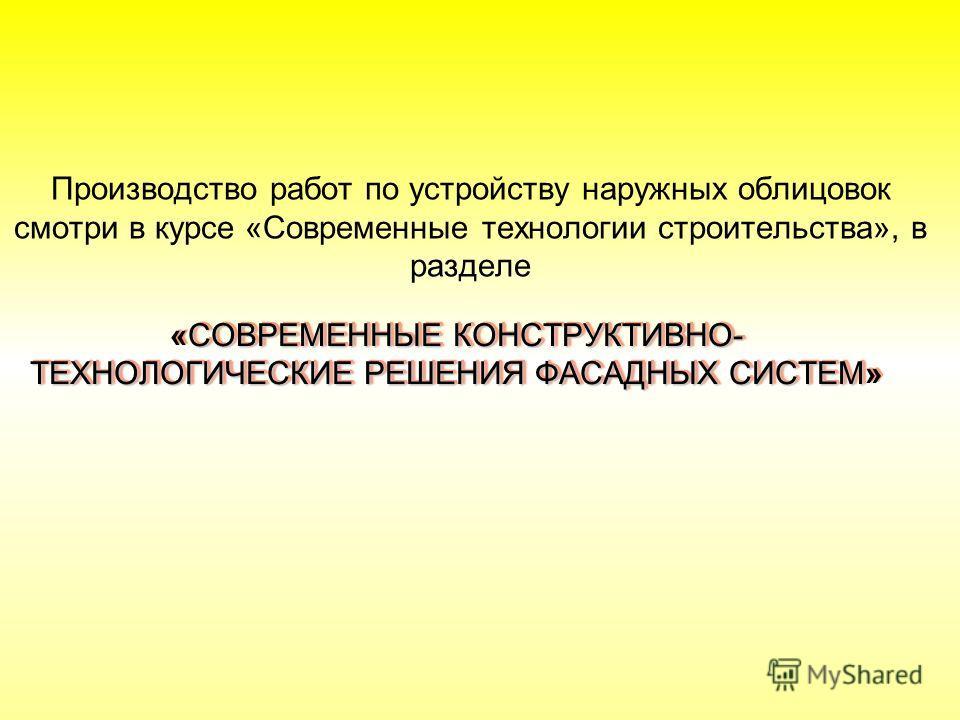 СОВРЕМЕННЫЕ КОНСТРУКТИВНО- ТЕХНОЛОГИЧЕСКИЕ РЕШЕНИЯ ФАСАДНЫХ СИСТЕМ «СОВРЕМЕННЫЕ КОНСТРУКТИВНО- ТЕХНОЛОГИЧЕСКИЕ РЕШЕНИЯ ФАСАДНЫХ СИСТЕМ» Производство работ по устройству наружных облицовок смотри в курсе «Современные технологии строительства», в разде