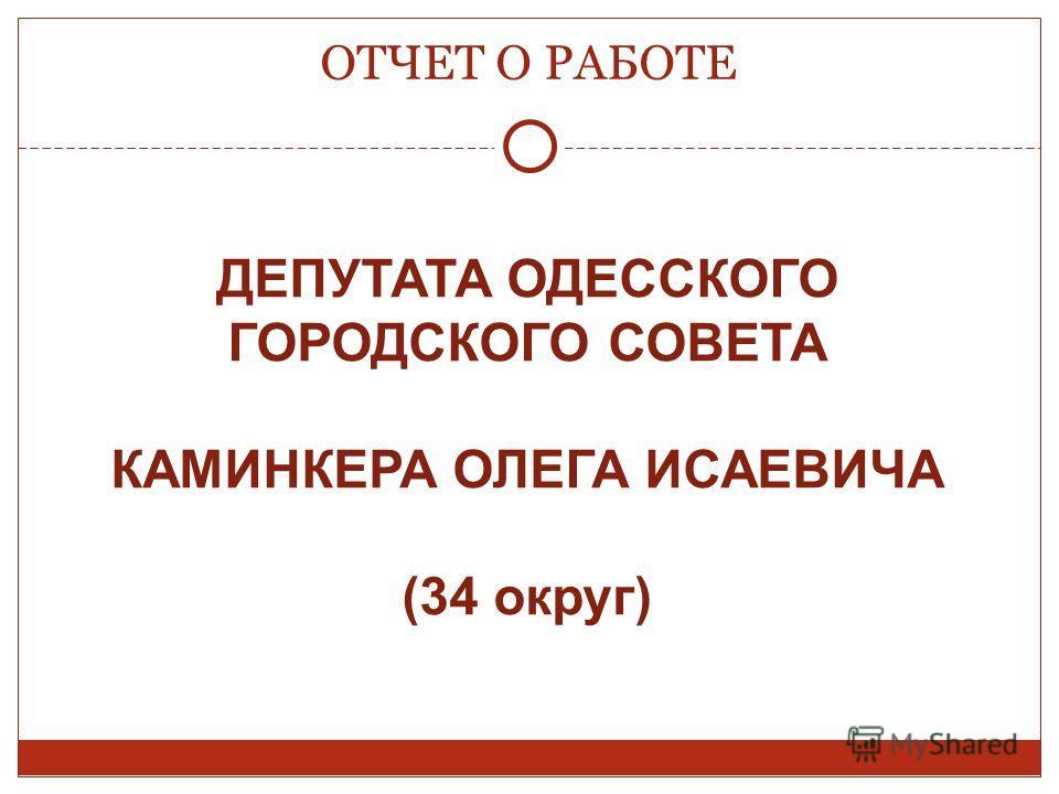 ОТЧЕТ О РАБОТЕ ДЕПУТАТА ОДЕССКОГО ГОРОДСКОГО СОВЕТА КАМИНКЕРА ОЛЕГА ИСАЕВИЧА (34 округ)