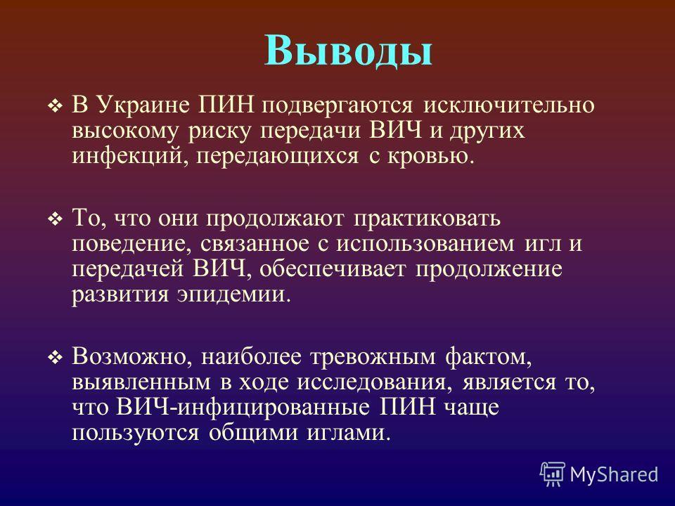 Выводы В Украине ПИН подвергаются исключительно высокому риску передачи ВИЧ и других инфекций, передающихся с кровью. То, что они продолжают практиковать поведение, связанное с использованием игл и передачей ВИЧ, обеспечивает продолжение развития эпи