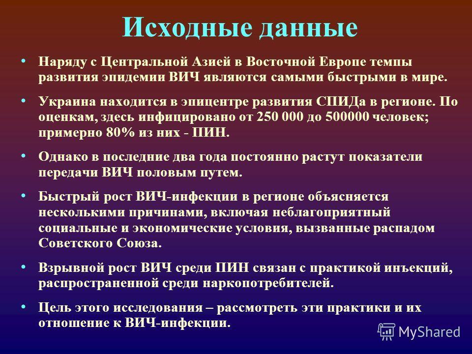 Исходные данные Наряду с Центральной Азией в Восточной Европе темпы развития эпидемии ВИЧ являются самыми быстрыми в мире. Украина находится в эпицентре развития СПИДа в регионе. По оценкам, здесь инфицировано от 250 000 до 500000 человек; примерно 8
