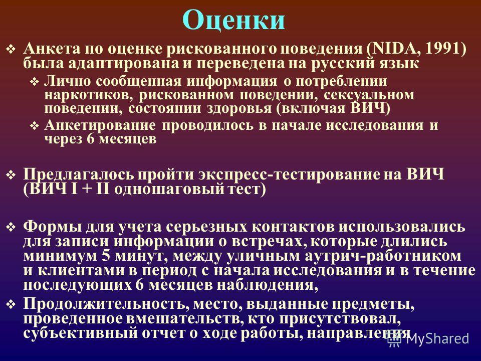Оценки Анкета по оценке рискованного поведения (NIDA, 1991) была адаптирована и переведена на русский язык Лично сообщенная информация о потреблении наркотиков, рискованном поведении, сексуальном поведении, состоянии здоровья (включая ВИЧ) Анкетирова