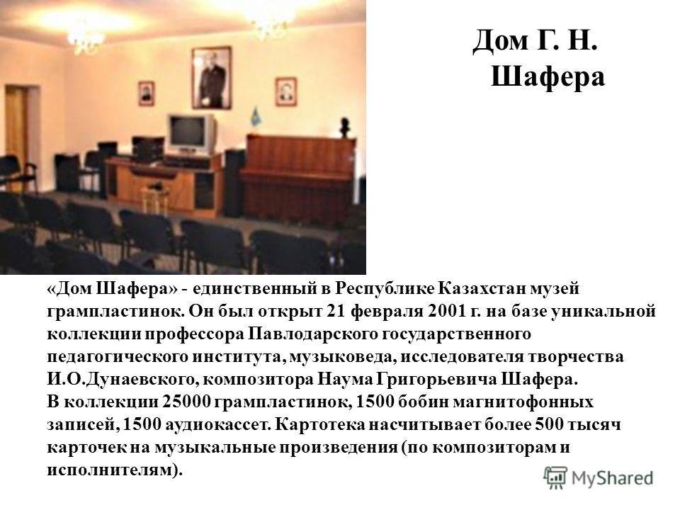 Дом Г. Н. Шафера «Дом Шафера» - единственный в Республике Казахстан музей грампластинок. Он был открыт 21 февраля 2001 г. на базе уникальной коллекции профессора Павлодарского государственного педагогического института, музыковеда, исследователя твор