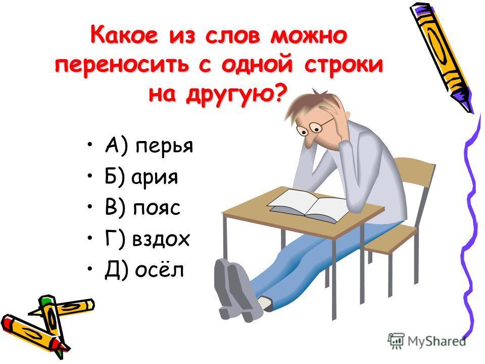 Какое из слов можно переносить с одной строки на другую? А) перья Б) ария В) пояс Г) вздох Д) осёл