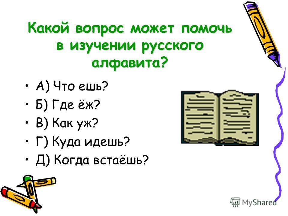 Какой вопрос может помочь в изучении русского алфавита? А) Что ешь? Б) Где ёж? В) Как уж? Г) Куда идешь? Д) Когда встаёшь?