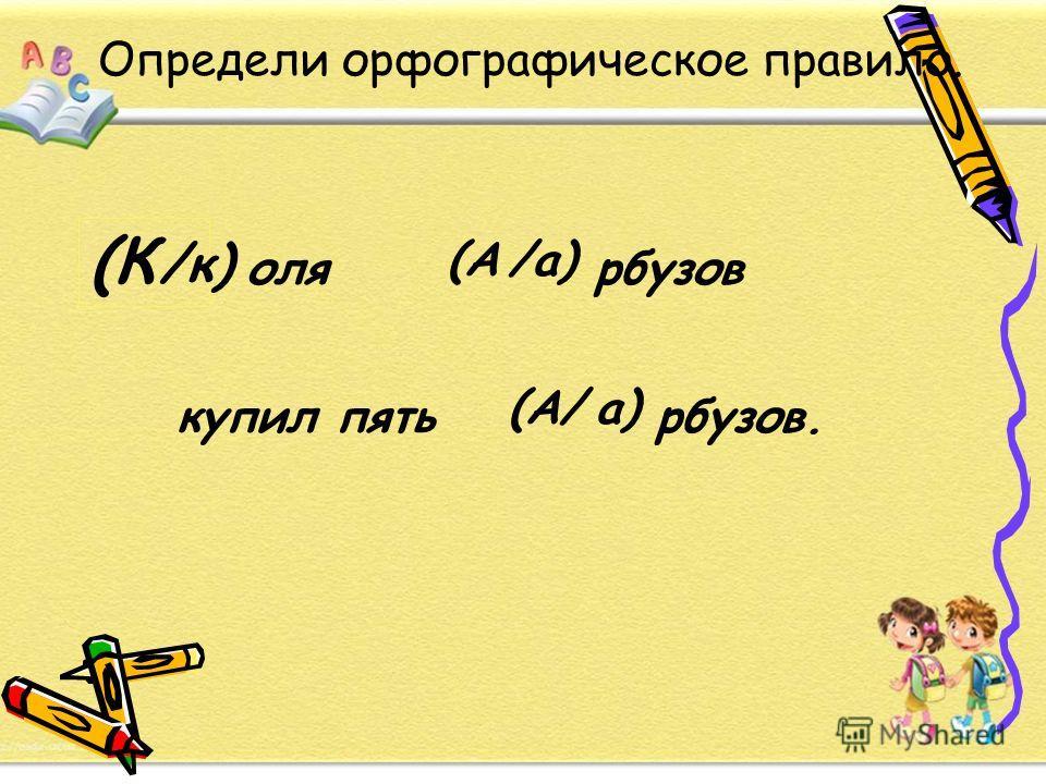 Определи орфографическое правило. (К /к) оля (А/а) рбузов купил пять (А/а) рбузов.