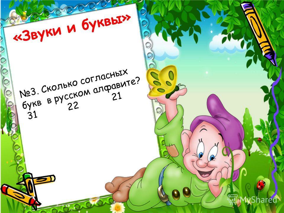 «Звуки и буквы» 3. Сколько согласных букв в русском алфавите? 31 22 21