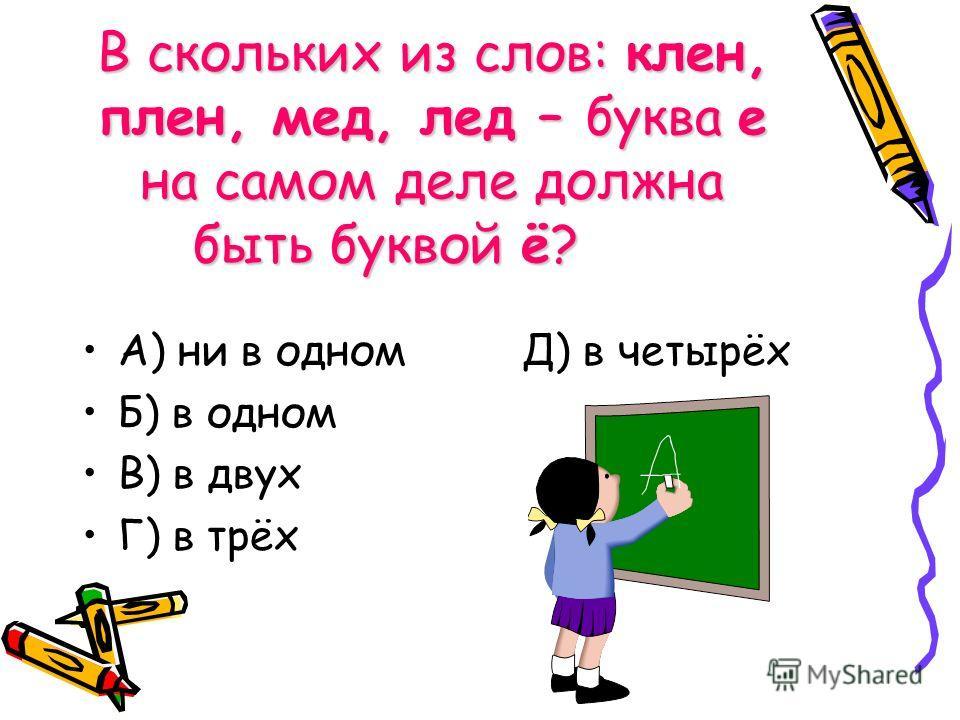 В скольких из слов: клен, плен, мед, лед – буква е на самом деле должна быть буквой ё? А) ни в одном Д) в четырёх Б) в одном В) в двух Г) в трёх