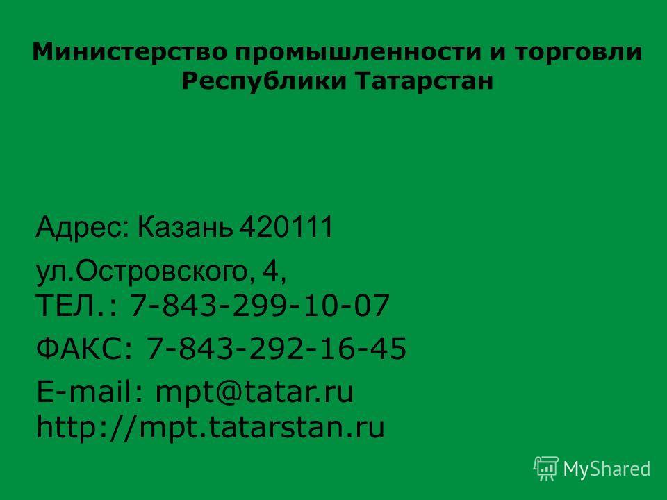 Адрес: Казань 420111 ул.Островского, 4, ТЕЛ.: 7-843-299-10-07 ФАКС: 7-843-292-16-45 E-mail: mpt@tatar.ru http://mpt.tatarstan.ru Министерство промышленности и торговли Республики Татарстан