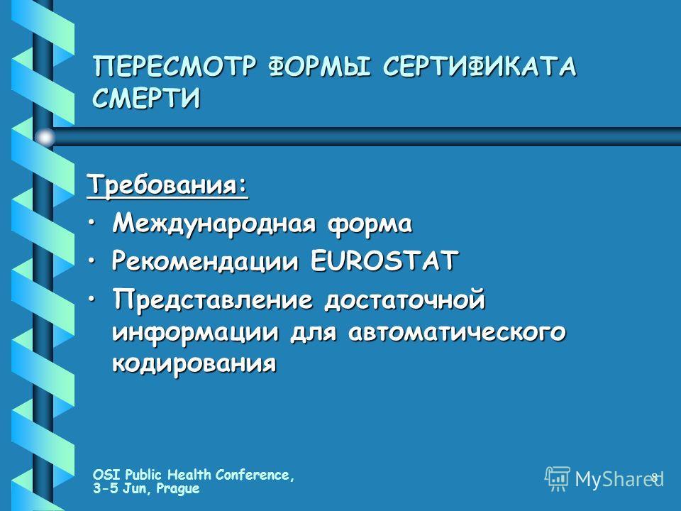 OSI Public Health Conference, 3-5 Jun, Prague 8 ПЕРЕСМОТР ФОРМЫ СЕРТИФИКАТА СМЕРТИ Требования: Международная формаМеждународная форма Рекомендации EUROSTATРекомендации EUROSTAT Представление достаточной информации для автоматического кодированияПредс