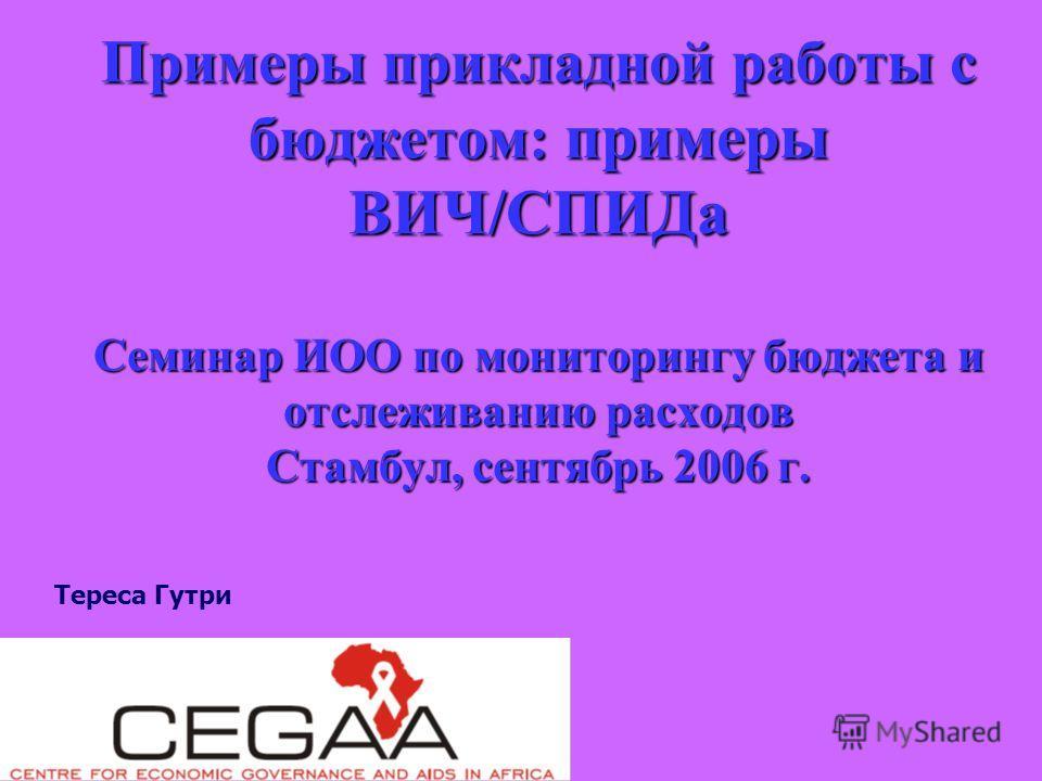 Примеры прикладной работы с бюджетом: примеры ВИЧ/СПИДа Семинар ИОО по мониторингу бюджета и отслеживанию расходов Стамбул, сентябрь 2006 г. Тереса Гутри