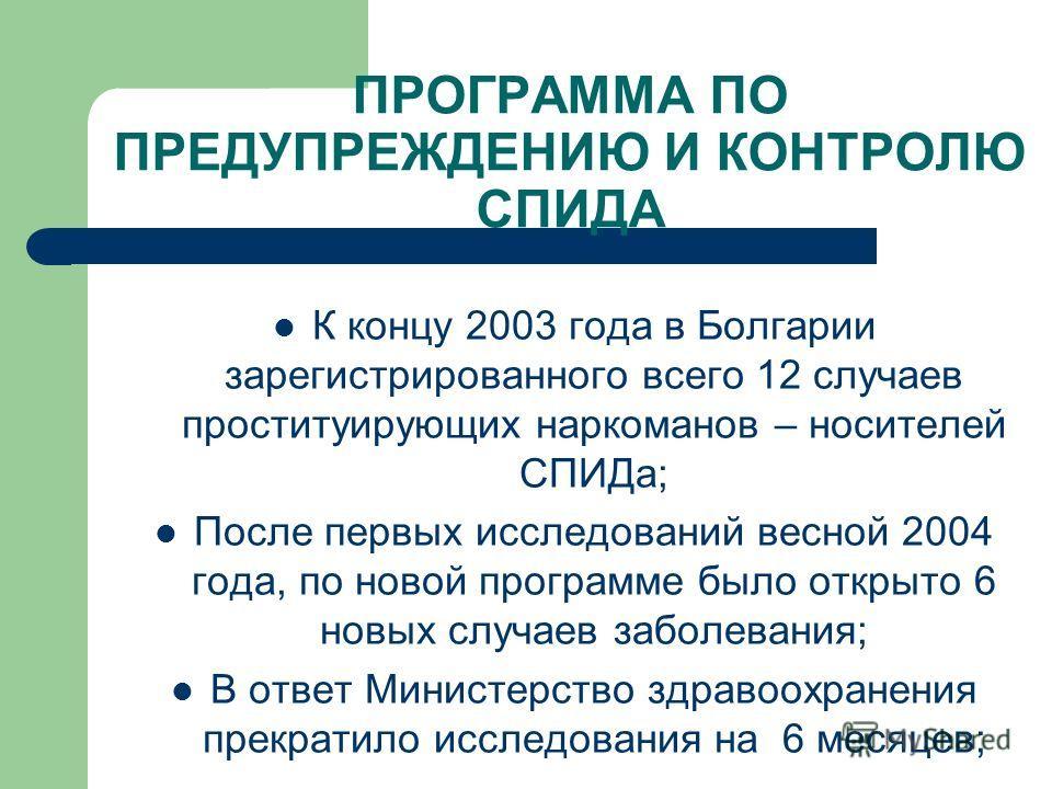ПРОГРАММА ПО ПРЕДУПРЕЖДЕНИЮ И КОНТРОЛЮ СПИДА К концу 2003 года в Болгарии зарегистрированного всего 12 случаев проституирующих наркоманов – носителей СПИДа; После первых исследований весной 2004 года, по новой программе было открыто 6 новых случаев з