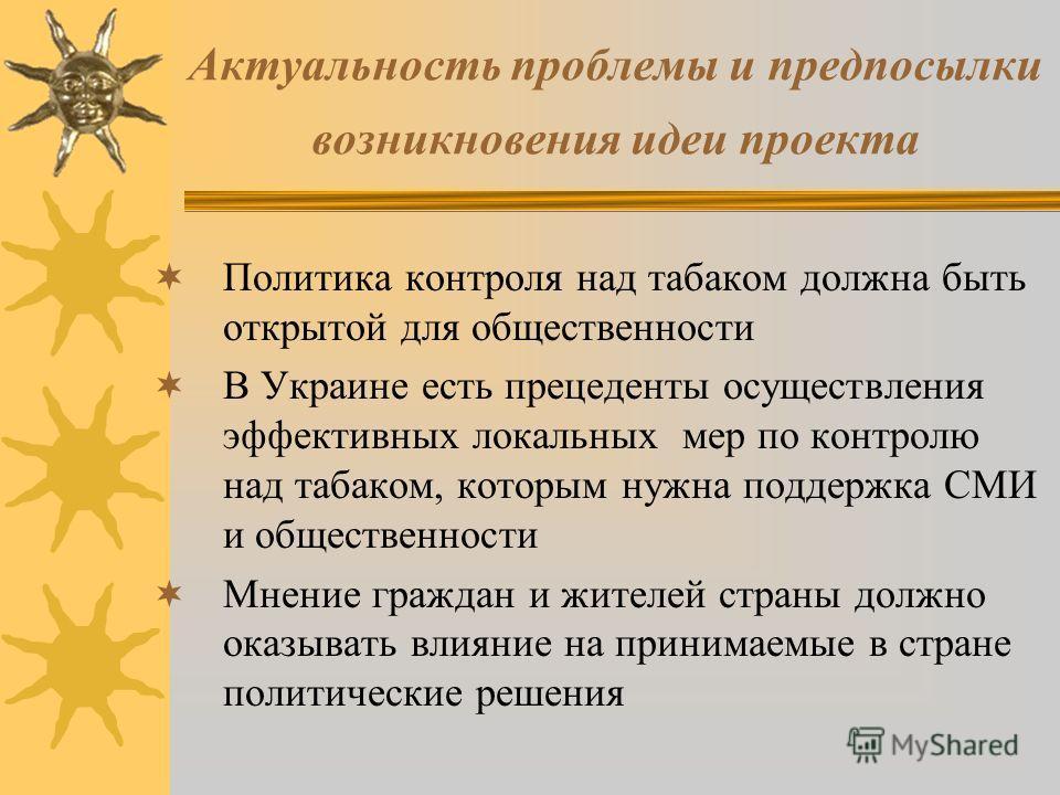 Актуальность проблемы и предпосылки возникновения идеи проекта Политика контроля над табаком должна быть открытой для общественности В Украине есть прецеденты осуществления эффективных локальных мер по контролю над табаком, которым нужна поддержка СМ