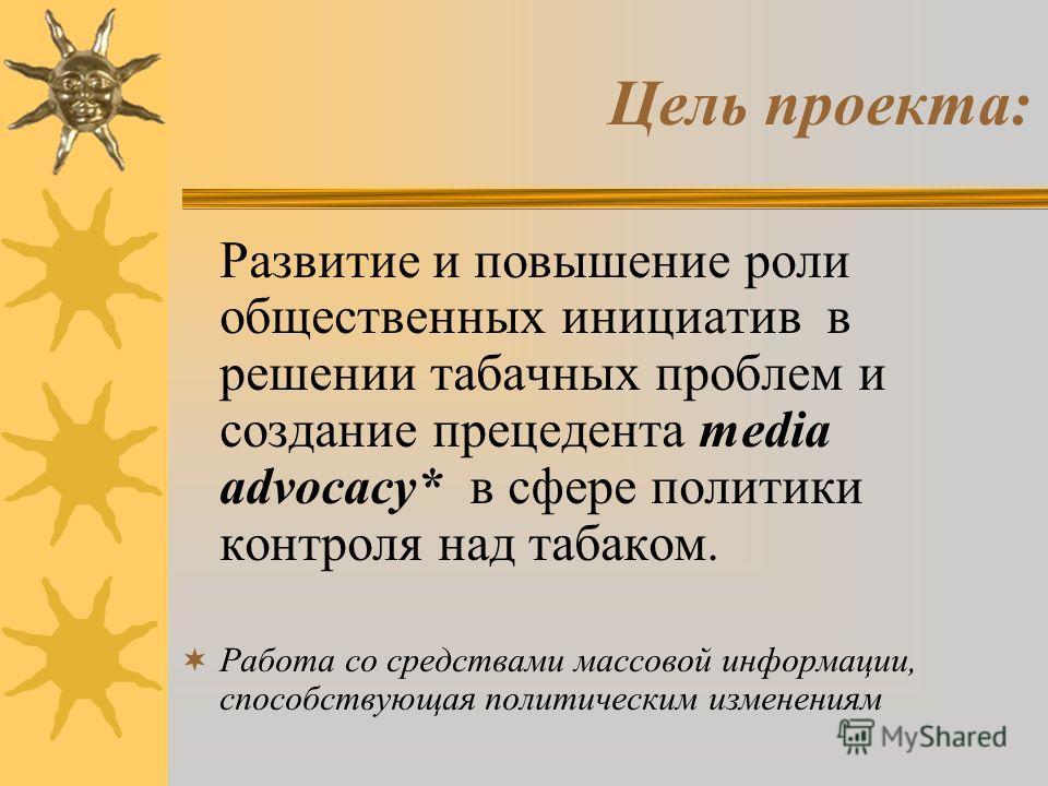 Цель проекта: Развитие и повышение роли общественных инициатив в решении табачных проблем и создание прецедента media advocacy* в сфере политики контроля над табаком. Работа со средствами массовой информации, способствующая политическим изменениям
