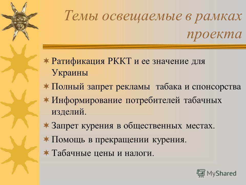 Темы освещаемые в рамках проекта Ратификация РККТ и ее значение для Украины Полный запрет рекламы табака и спонсорства Информирование потребителей табачных изделий. Запрет курения в общественных местах. Помощь в прекращении курения. Табачные цены и н
