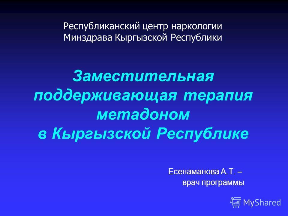Республиканский центр наркологии Минздрава Кыргызской Республики Заместительная поддерживающая терапия метадоном в Кыргызской Республике Есенаманова А.Т. – врач программы