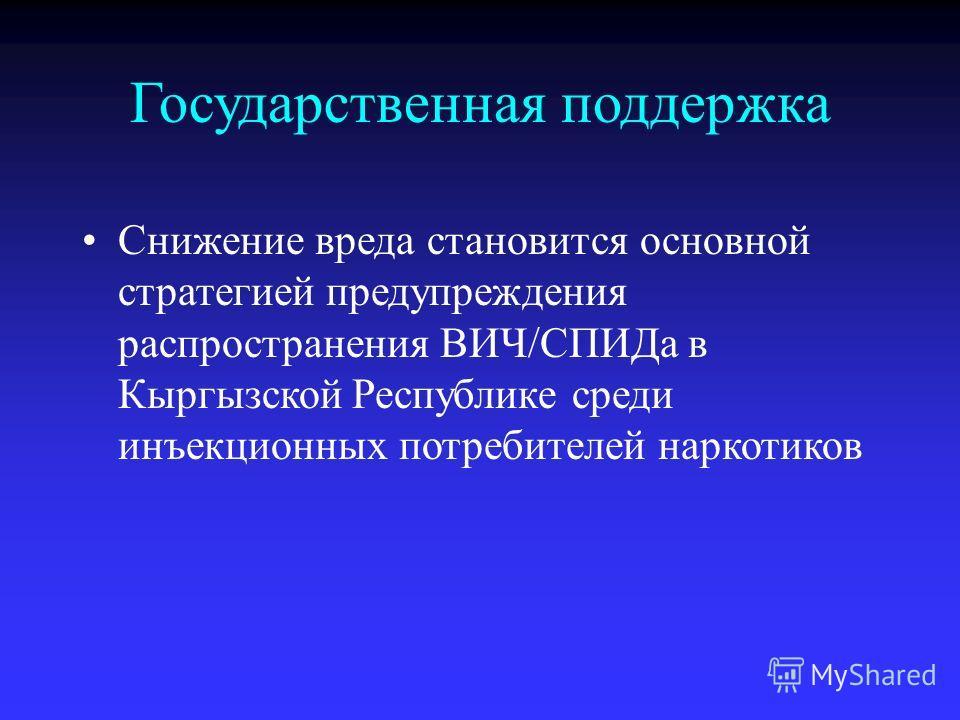 Государственная поддержка Снижение вреда становится основной стратегией предупреждения распространения ВИЧ/СПИДа в Кыргызской Республике среди инъекционных потребителей наркотиков