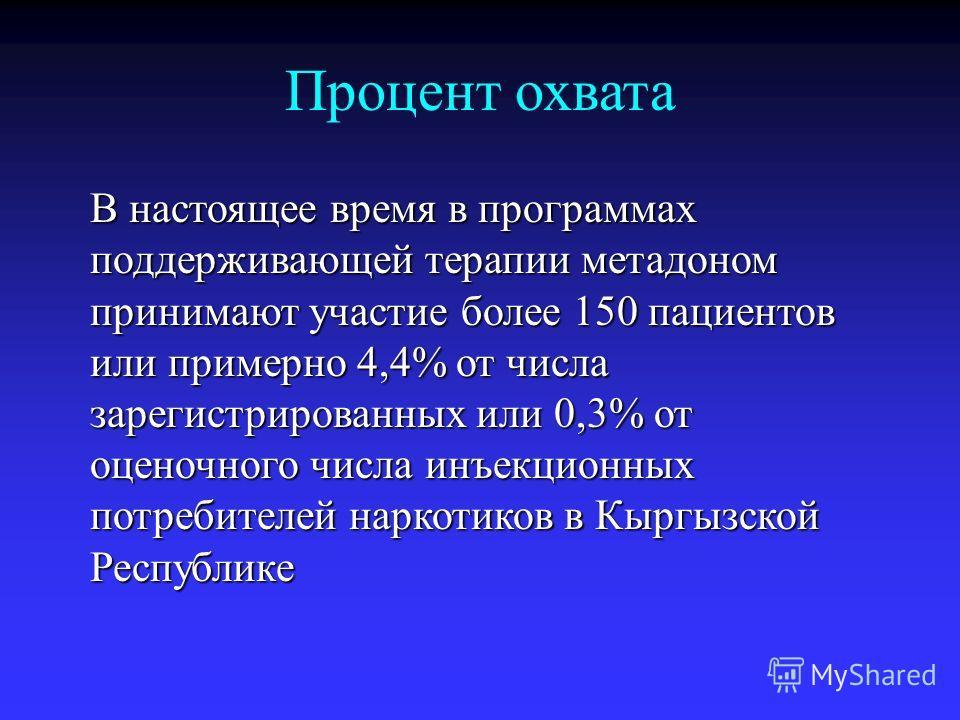 Процент охвата В настоящее время в программах поддерживающей терапии метадоном принимают участие более 150 пациентов или примерно 4,4% от числа зарегистрированных или 0,3% от оценочного числа инъекционных потребителей наркотиков в Кыргызской Республи