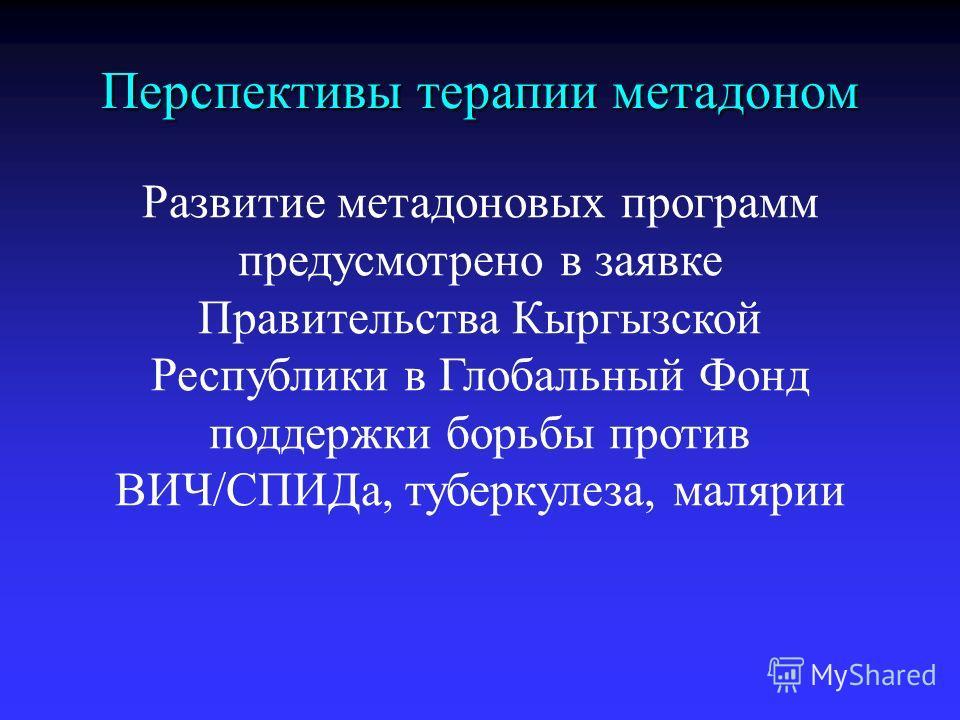 Развитие метадоновых программ предусмотрено в заявке Правительства Кыргызской Республики в Глобальный Фонд поддержки борьбы против ВИЧ/СПИДа, туберкулеза, малярии Перспективы терапии метадоном