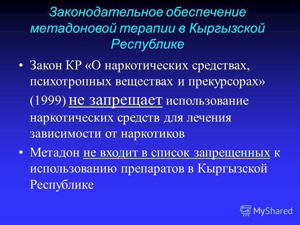 Законодательное обеспечение метадоновой терапии в Кыргызской Республике Закон КР «О наркотических средствах, психотропных веществах и прекурсорах» (1999) не запрещает использование наркотических средств для лечения зависимости от наркотиков Метадон н