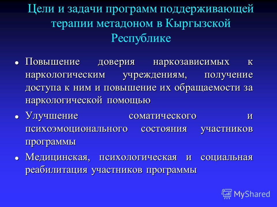 Цели и задачи программ поддерживающей терапии метадоном в Кыргызской Республике Повышение доверия наркозависимых к наркологическим учреждениям, получение доступа к ним и повышение их обращаемости за наркологической помощью Повышение доверия наркозави