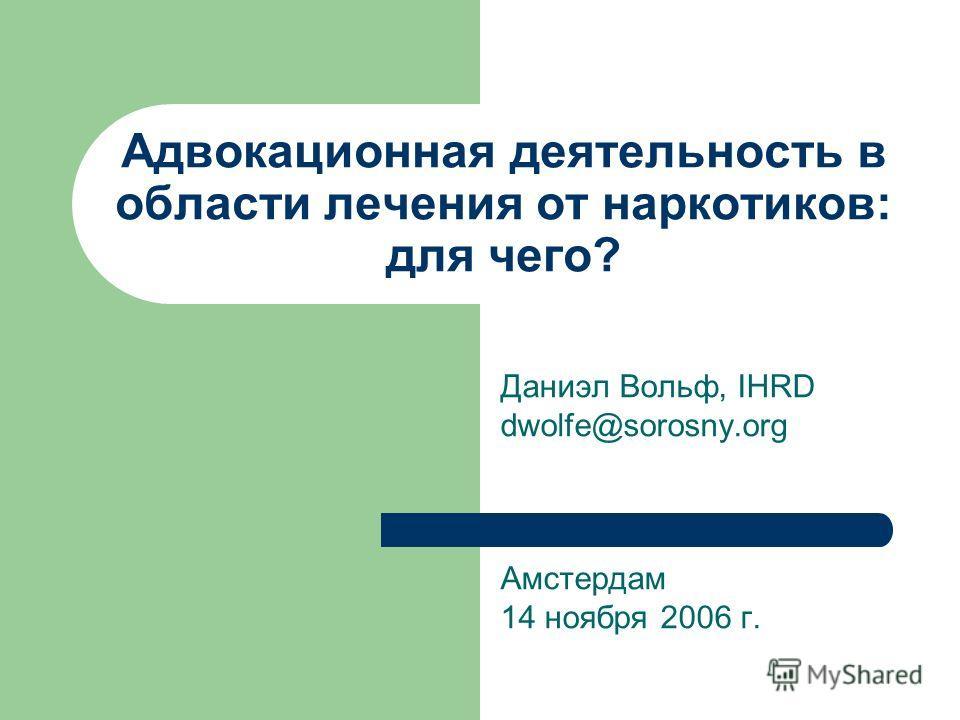 Адвокационная деятельность в области лечения от наркотиков: для чего? Даниэл Вольф, IHRD dwolfe@sorosny.org Амстердам 14 ноября 2006 г.