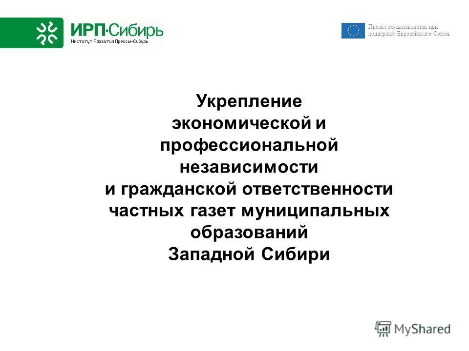 Укрепление экономической и профессиональной независимости и гражданской ответственности частных газет муниципальных образований Западной Сибири Проект осуществляется при поддержке Европейского Союза