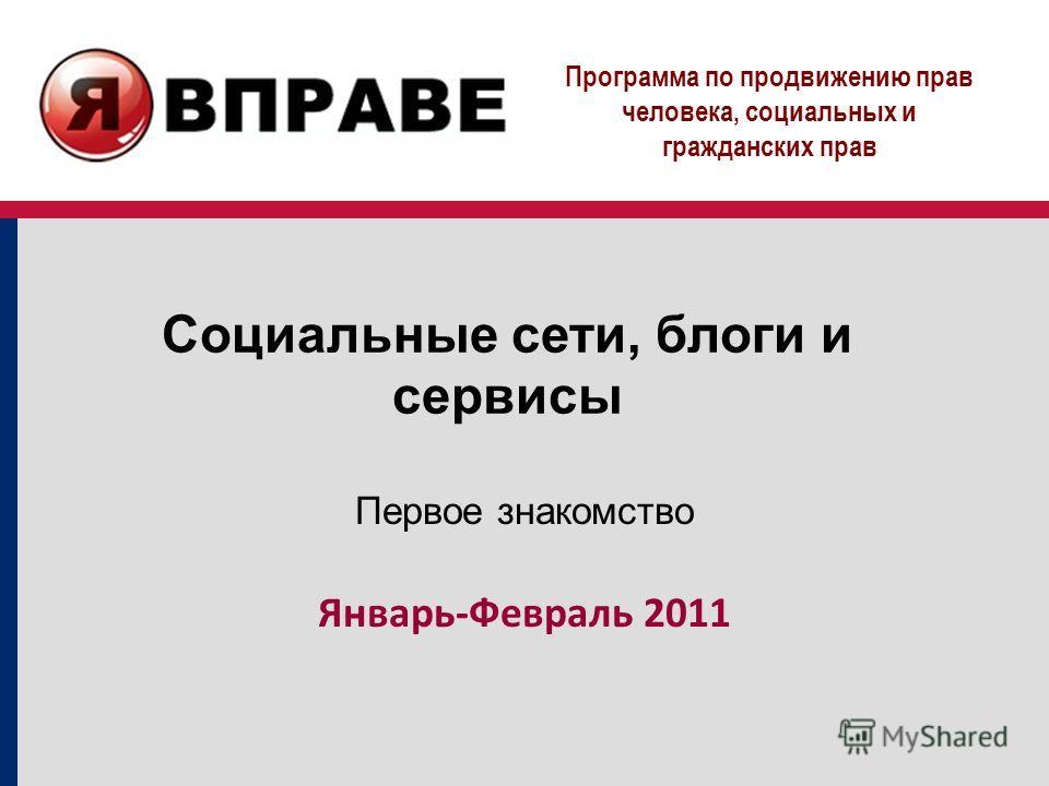 Программа по продвижению прав человека, социальных и гражданских прав Социальные сети, блоги и сервисы Первое знакомство Январь-Февраль 2011