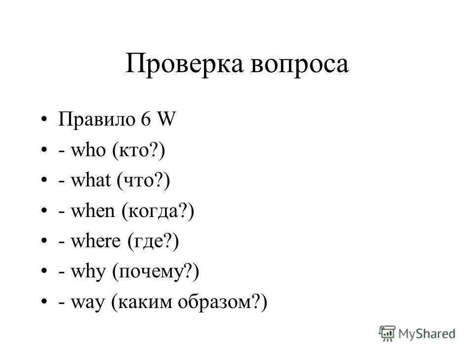 Проверка вопроса Правило 6 W - who (кто?) - what (что?) - when (когда?) - where (где?) - why (почему?) - way (каким образом?)