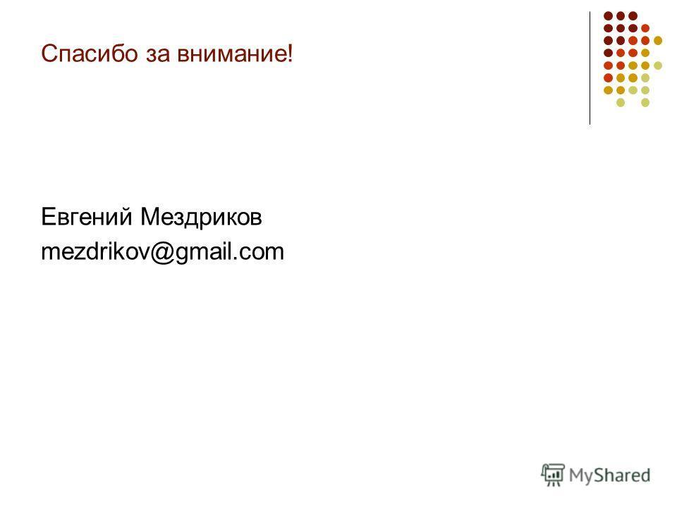 Спасибо за внимание! Евгений Мездриков mezdrikov@gmail.com