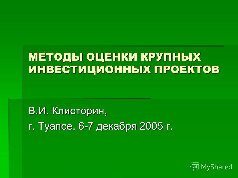 МЕТОДЫ ОЦЕНКИ КРУПНЫХ ИНВЕСТИЦИОННЫХ ПРОЕКТОВ В.И. Клисторин, г. Туапсе, 6-7 декабря 2005 г.