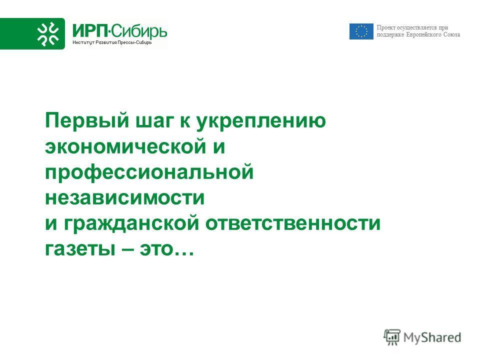 Проект осуществляется при поддержке Европейского Союза Первый шаг к укреплению экономической и профессиональной независимости и гражданской ответственности газеты – это… Проект осуществляется при поддержке Европейского Союза