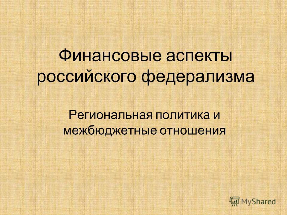 Финансовые аспекты российского федерализма Региональная политика и межбюджетные отношения