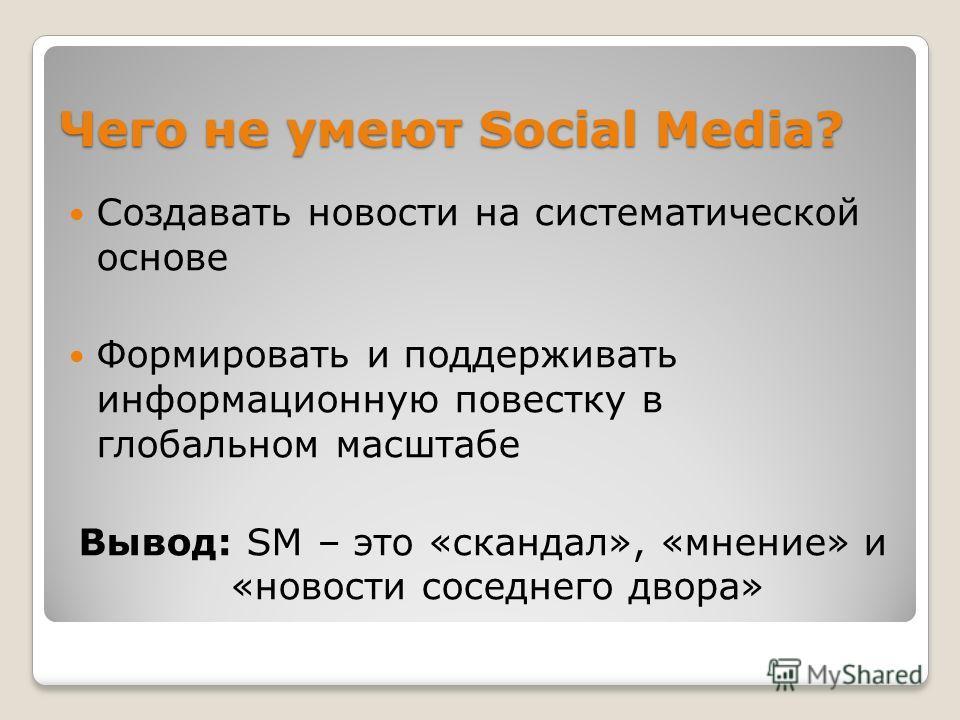 Чего не умеют Social Media? Создавать новости на систематической основе Формировать и поддерживать информационную повестку в глобальном масштабе Вывод: SM – это «скандал», «мнение» и «новости соседнего двора»