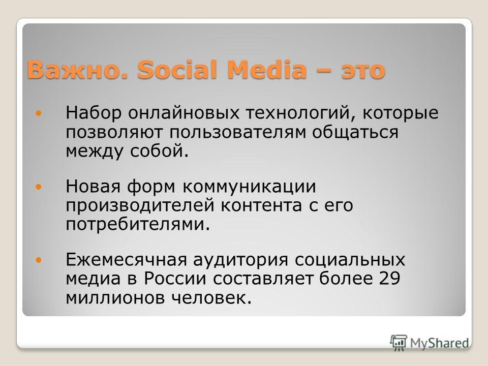 Важно. Social Media – это Набор онлайновых технологий, которые позволяют пользователям общаться между собой. Новая форм коммуникации производителей контента с его потребителями. Ежемесячная аудитория социальных медиа в России составляет более 29 милл