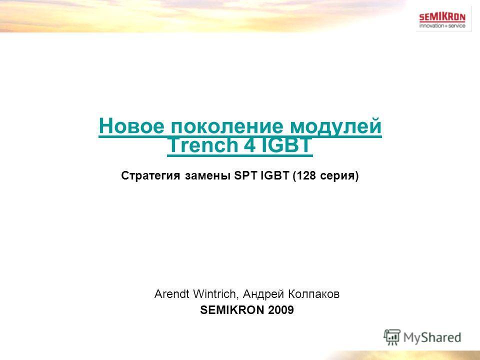 Новое поколение модулей Trench 4 IGBT Новое поколение модулей Trench 4 IGBT Стратегия замены SPT IGBT (128 серия) Arendt Wintrich, Андрей Колпаков SEMIKRON 2009