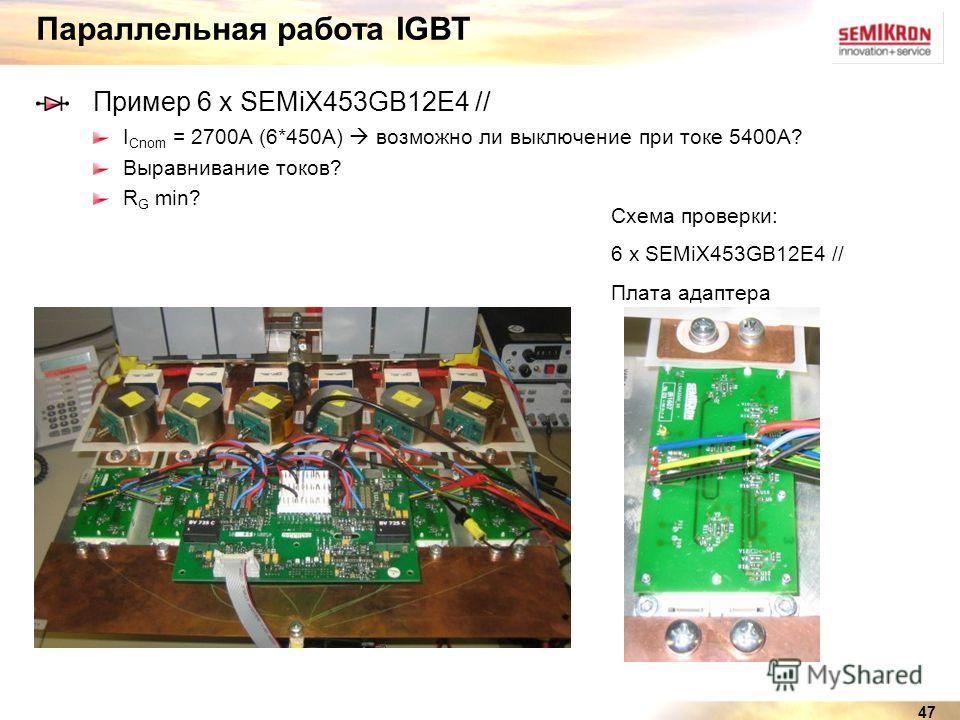 47 Параллельная работа IGBT Пример 6 x SEMiX453GB12E4 // I Cnom = 2700A (6*450А) возможно ли выключение при токе 5400A? Выравнивание токов? R G min? Схема проверки: 6 x SEMiX453GB12E4 // Плата адаптера