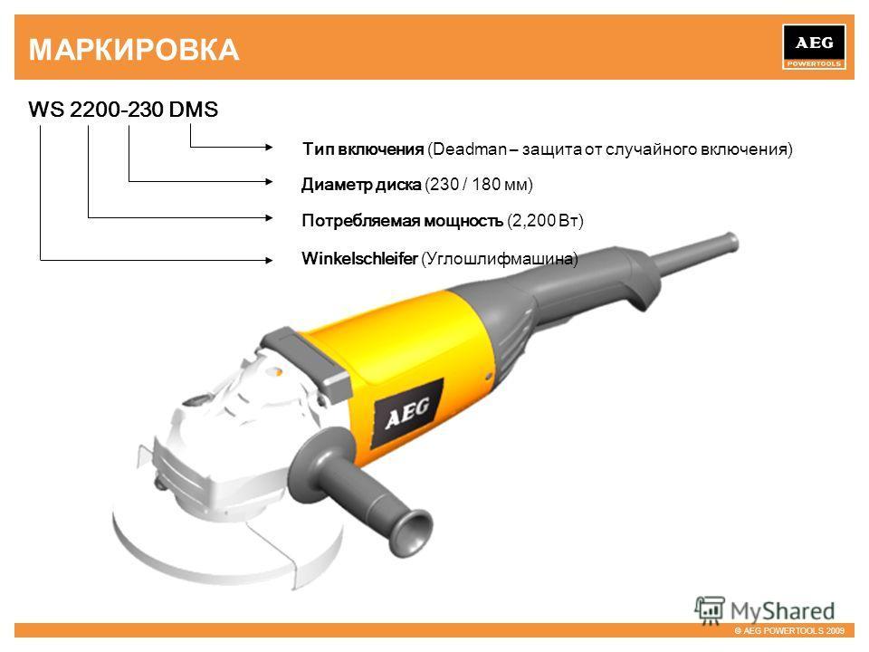 © AEG POWERTOOLS 2009 МАРКИРОВКА WS 2200-230 DMS Диаметр диска (230 / 180 мм) Потребляемая мощность (2,200 Вт) Winkelschleifer (Углошлифмашина) Тип включения (Deadman – защита от случайного включения)