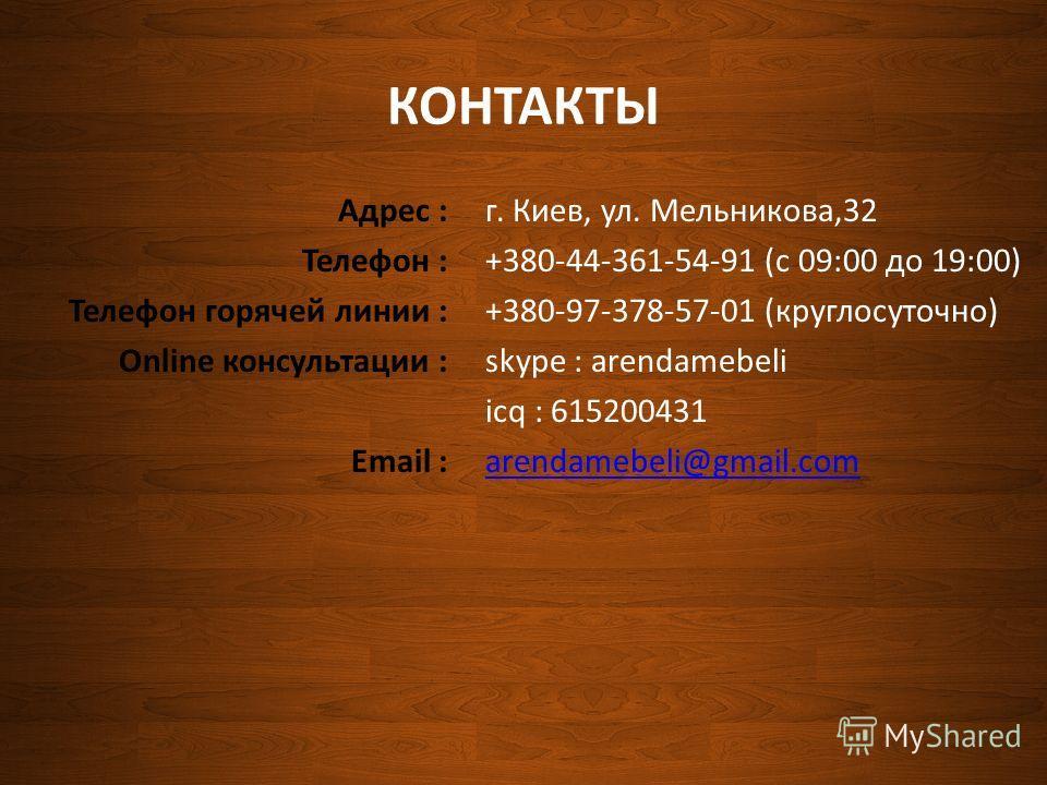 КОНТАКТЫ Адрес : Телефон : Телефон горячей линии : Online консультации : Email : г. Киев, ул. Мельникова,32 +380-44-361-54-91 (с 09:00 до 19:00) +380-97-378-57-01 (круглосуточно) skype : arendamebeli icq : 615200431 arendamebeli@gmail.com