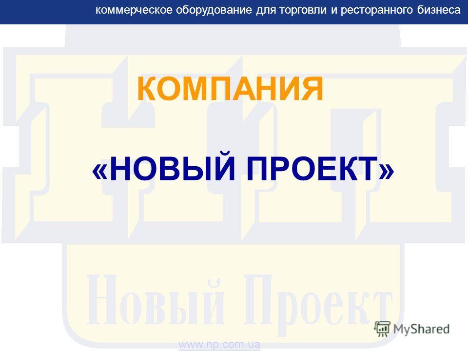 КОМПАНИЯ «НОВЫЙ ПРОЕКТ» коммерческое оборудование для торговли и ресторанного бизнеса www.np.com.ua