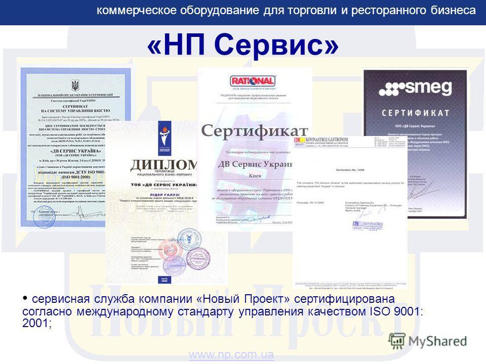 «НП Сервис» сервисная служба компании «Новый Проект» сертифицирована согласно международному стандарту управления качеством ISO 9001: 2001; коммерческое оборудование для торговли и ресторанного бизнеса www.np.com.ua