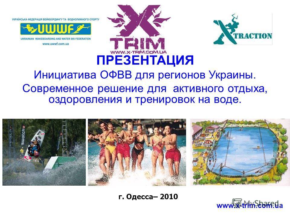 ПРЕЗЕНТАЦИЯ Инициатива OФВВ для регионов Украины. Современное решение для активного отдыха, оздоровления и тренировок на воде. г. Одесса– 2010 www.x-trim.com.ua