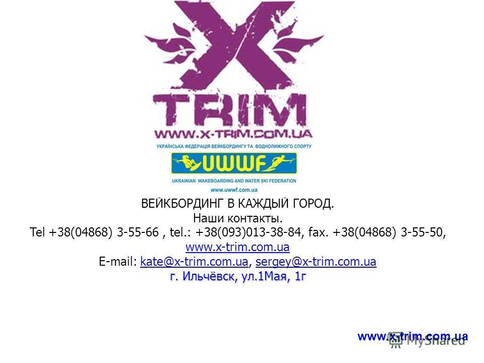 ВЕЙКБОРДИНГ В КАЖДЫЙ ГОРОД. Наши контакты. Tel +38(04868) 3-55-66, tel.: +38(093)013-38-84, fax. +38(04868) 3-55-50, www.x-trim.com.ua Е-mail: kate@x-trim.com.ua, sergey@x-trim.com.ua www.x-trim.com.uakate@x-trim.com.uasergey@x-trim.com.ua г. Ильчёвс