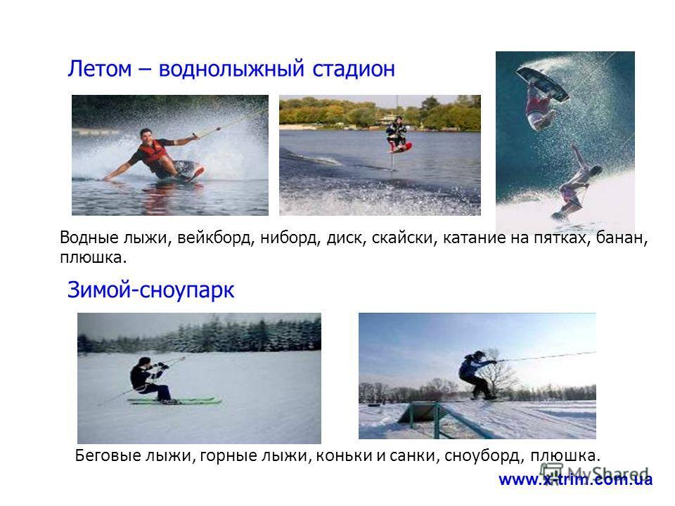 Водные лыжи, вейкборд, ниборд, диск, скайски, катание на пятках, банан, плюшка. Беговые лыжи, горные лыжи, коньки и санки, сноуборд, плюшка. www.x-trim.com.ua Летом – воднолыжный стадион Зимой-сноупарк