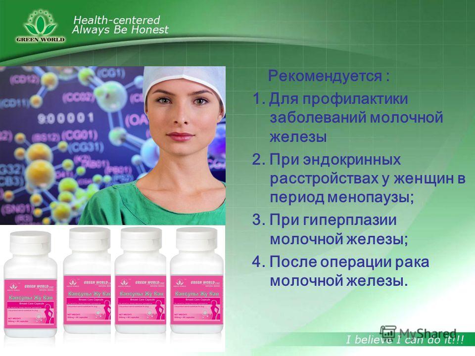Рекомендуется : 1. Для профилактики заболеваний молочной железы 2. При эндокринных расстройствах у женщин в период менопаузы; 3. При гиперплазии молочной железы; 4. После операции рака молочной железы.