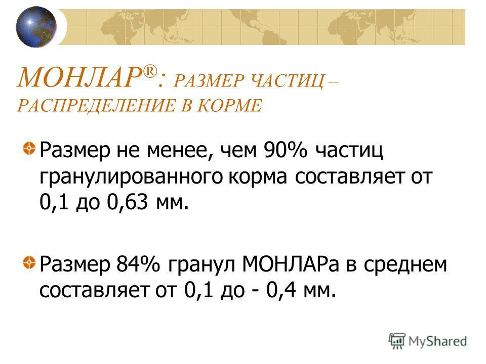 МОНЛАР ® : РАЗМЕР ЧАСТИЦ – РАСПРЕДЕЛЕНИЕ В КОРМЕ Размер не менее, чем 90% частиц гранулированного корма составляет от 0,1 до 0,63 мм. Размер 84% гранул МОНЛАРа в среднем составляет от 0,1 до - 0,4 мм.