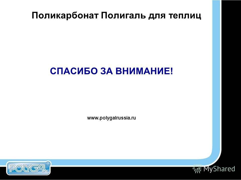 Поликарбонат Полигаль для теплиц СПАСИБО ЗА ВНИМАНИЕ! www.polygalrussia.ru
